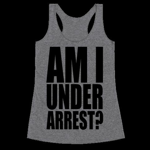 Am I Under Arrest? Racerback Tank Top