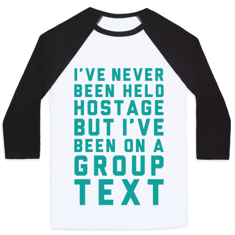 I've Never Been Held Hostage But I Have Been On A Group Text Baseball Tee