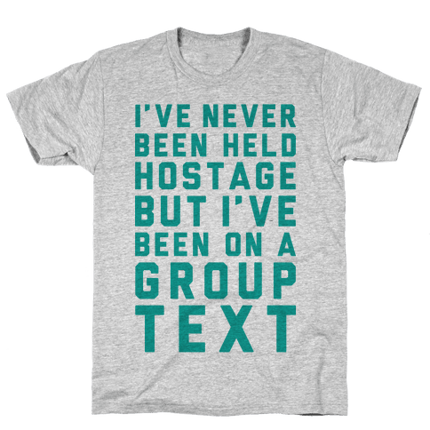 I've Never Been Held Hostage But I Have Been On A Group Text Mens T-Shirt