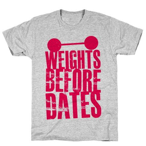 Weights Before Dates Mens T-Shirt