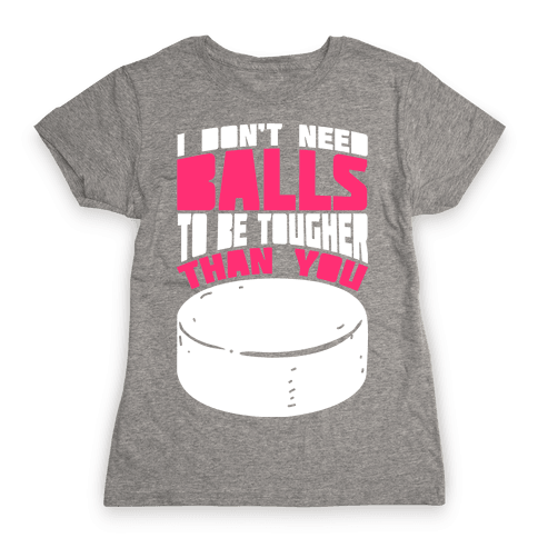 I Don't Need Balls To Be Tougher Than You Womens T-Shirt