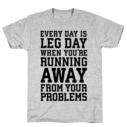 Every Day Is Leg Day When You're Running Away From Your Problems Mens T-Shirt
