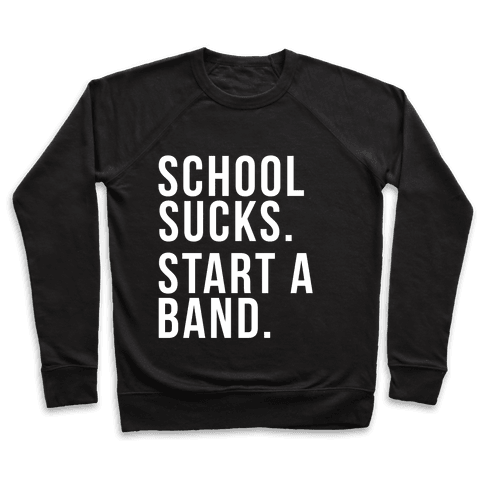 School Sucks. Start a Band Pullover