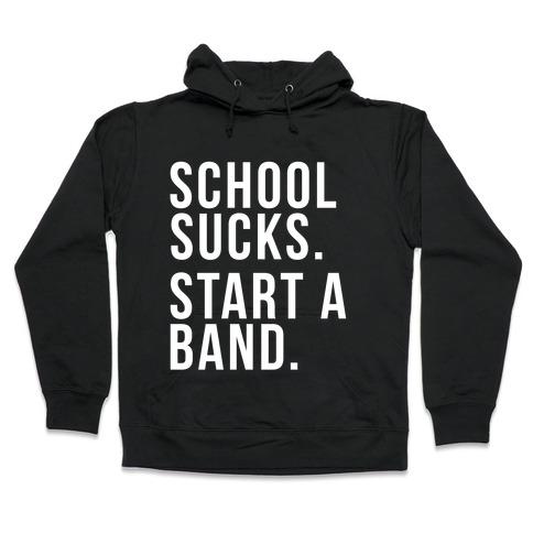 School Sucks. Start a Band Hooded Sweatshirt