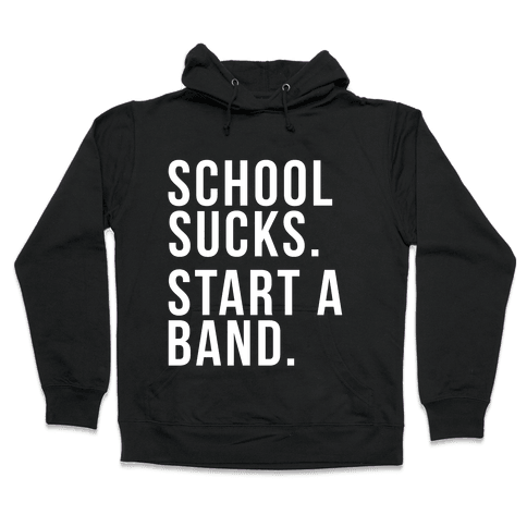 School Sucks. Start a Band Hooded Sweatshirt