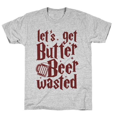 Let's Get Butter Beer Wasted T-Shirt