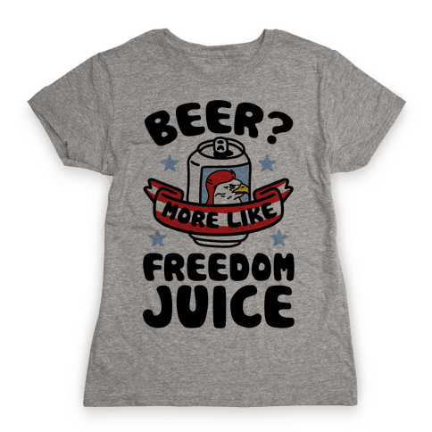 Beer? More Like Freedom Juice Womens T-Shirt