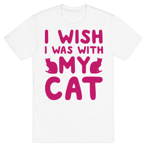 I Wish I Was With My Cat Mens T-Shirt