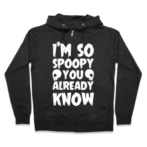 I'm So Spoopy You Already Know Zip Hoodie