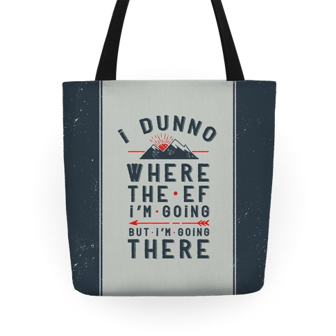 I Dunno Where the Ef I'm Going But I'm Going There Tote
