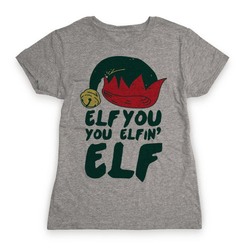 Elf You, You Elfin' Elf Womens T-Shirt