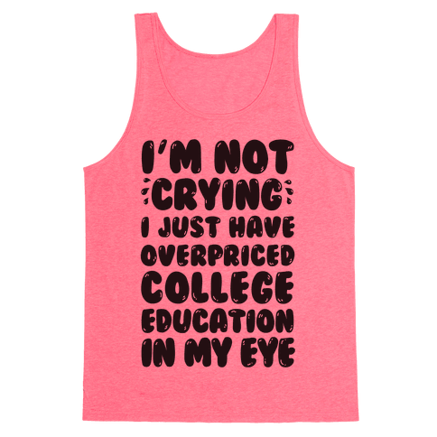 I'm Not Crying I Just Have Overpriced College Education In My Eyes Tank Top