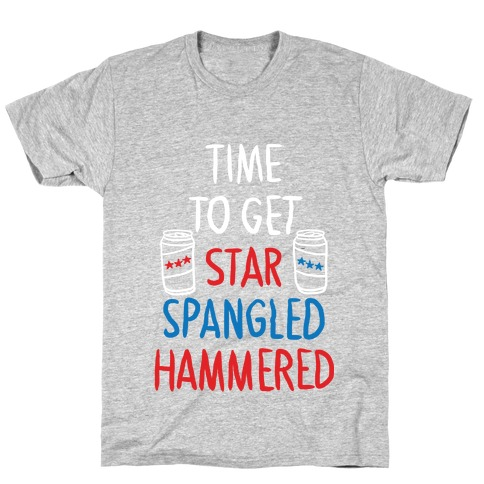 830f149d Star Spangled Hammered4th Of JulyPatriotismPartyDrinking · Time to Get Star  Spangled Hammered T-Shirt