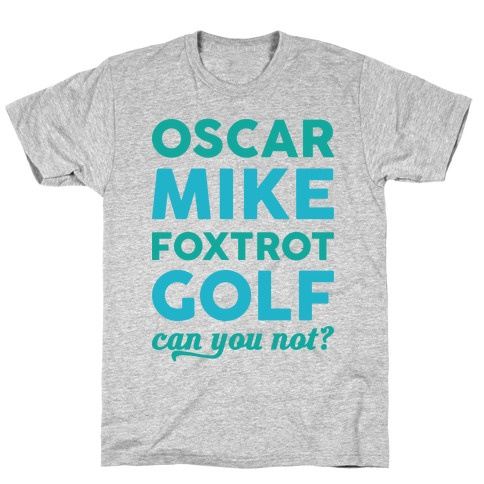 Oscar Mike Foxtrot Golf Can You Not? T-Shirt