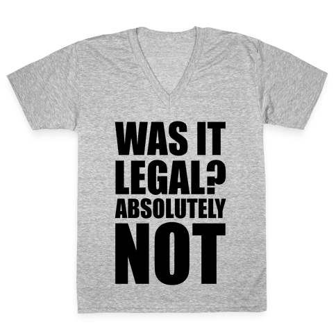 Was It Legal? Absolutely Not! V-Neck Tee Shirt