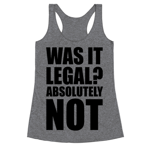 Was It Legal? Absolutely Not! Racerback Tank Top