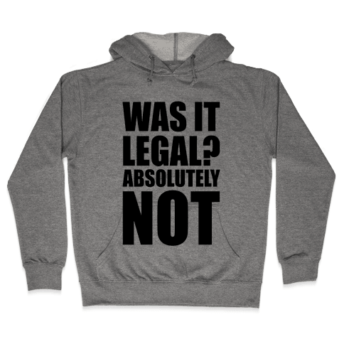 Was It Legal? Absolutely Not! Hooded Sweatshirt