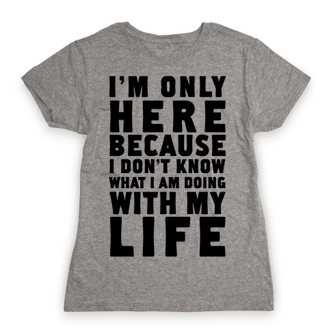 I'm Only Here Because I Don't Know What I'm Doing With My Life Womens T-Shirt