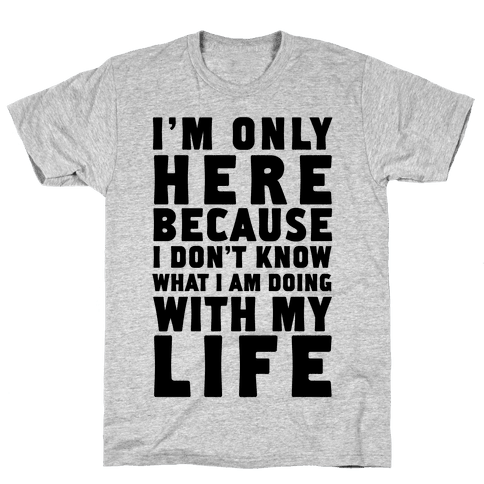 I'm Only Here Because I Don't Know What I'm Doing With My Life Mens T-Shirt