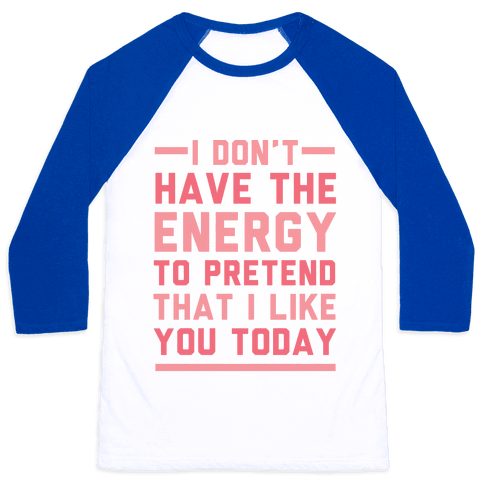 I Don't Have The Energy To Pretend That I Like You Today Baseball Tee