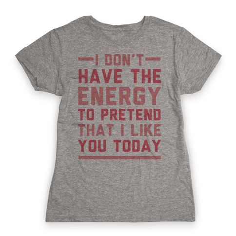 I Don't Have The Energy To Pretend That I Like You Today Womens T-Shirt