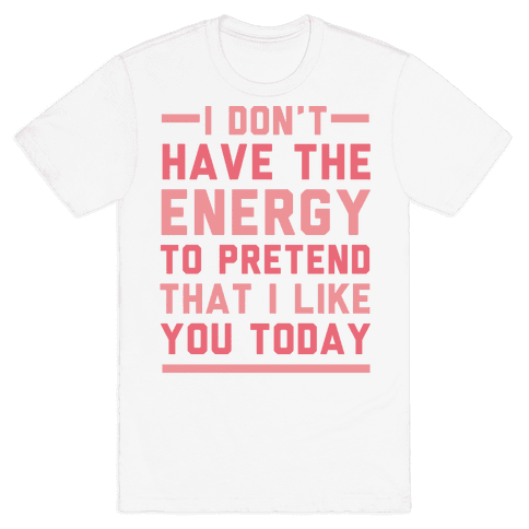 I Don't Have The Energy To Pretend That I Like You Today Mens T-Shirt