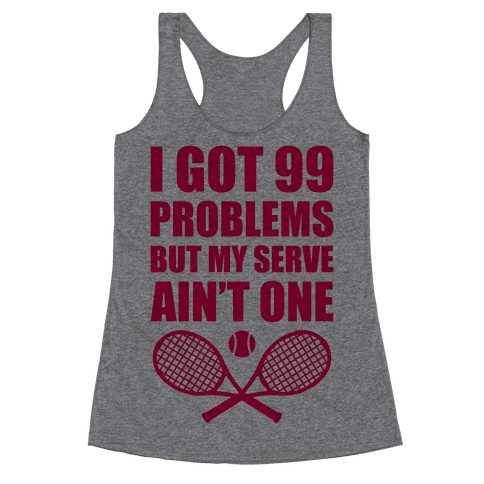 i got 99 problems but my serve ain 39 t one racerback tank tops human. Black Bedroom Furniture Sets. Home Design Ideas