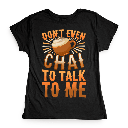 Don't Even Chai To Talk To Me Womens T-Shirt