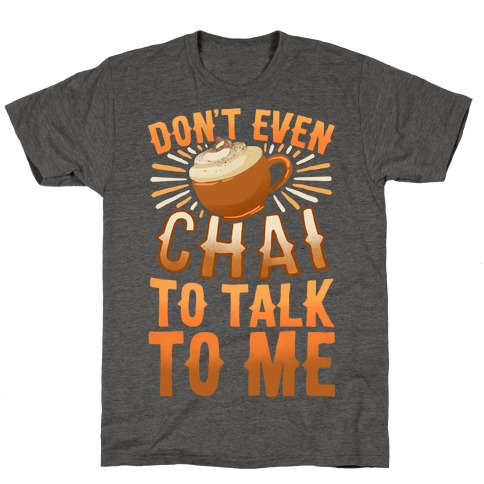 Don't Even Chai To Talk To Me T-Shirt