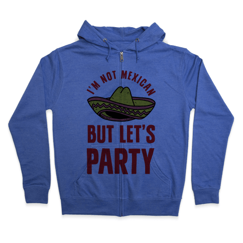 I'm Not Mexican But Let's Party Zip Hoodie