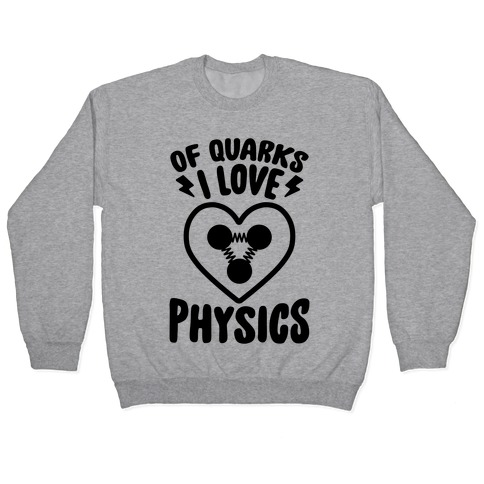 Of Quarks I Love Physics Pullover