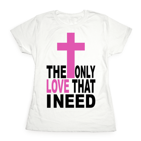 The Only Love I Need Womens T-Shirt