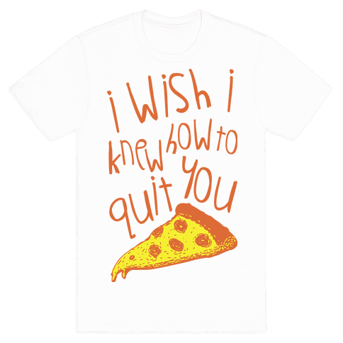 I Wish I Knew How To Quit You (Pizza) Mens T-Shirt