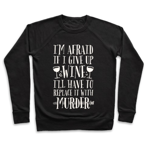I'm Afraid If I Give Up Wine I'll Have To Replace It With Murder Pullover