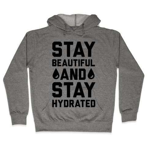 Stay Beautiful And Stay Hydrated Hooded Sweatshirt