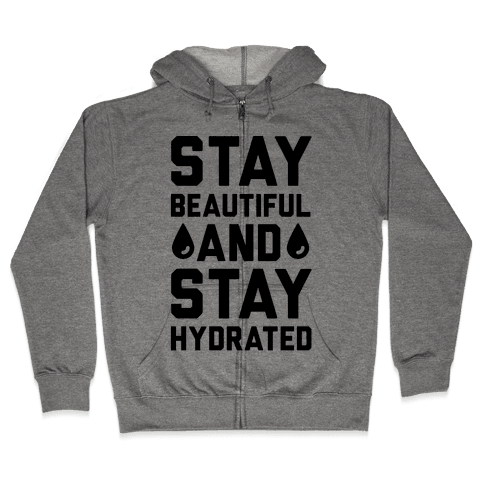 Stay Beautiful And Stay Hydrated Zip Hoodie