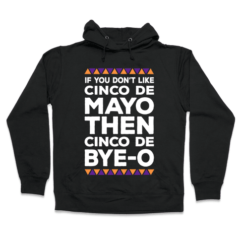 If You Don't Like Cinco De Mayo Then Cinco De Bye-o Hooded Sweatshirt