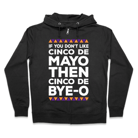 If You Don't Like Cinco De Mayo Then Cinco De Bye-o Zip Hoodie