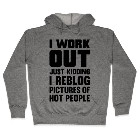 I Work Out (Just Kidding I Reblog Pictures Of Hot People) Hooded Sweatshirt