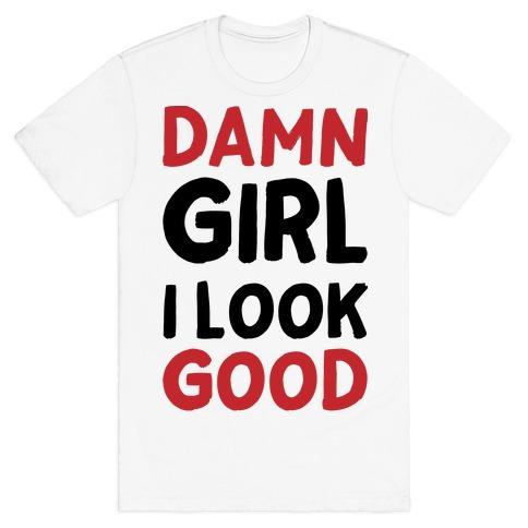 Damn Girl I Look Good T-Shirt