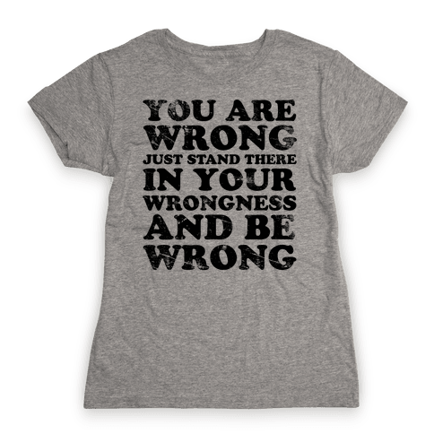 You Are Wrong Womens T-Shirt