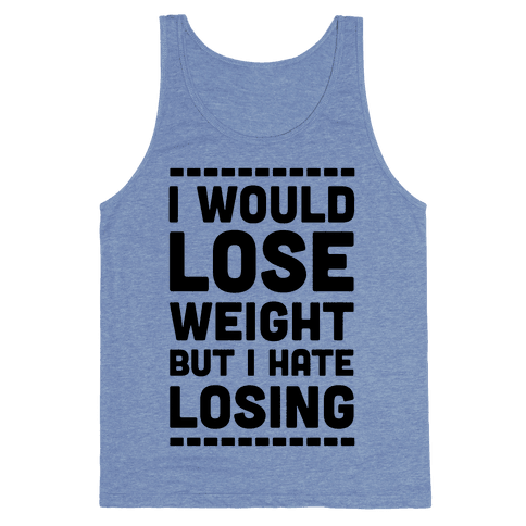 I Would Lose Weight but I Hate Losing Tank Top