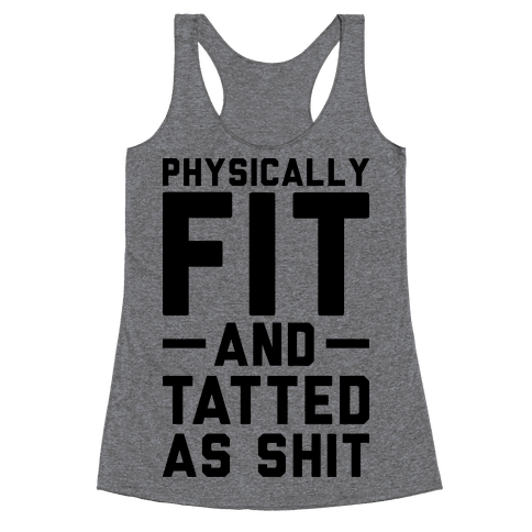 Physically Fit and Tatted as Shit Racerback Tank Top