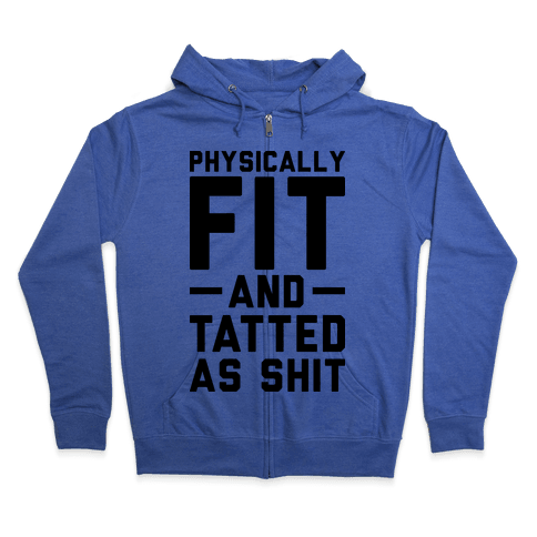 Physically Fit and Tatted as Shit Zip Hoodie