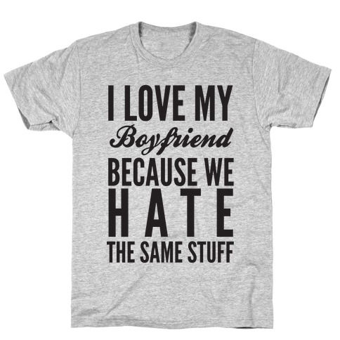 I Love My Boyfriend Because We Hate The Same Stuff T-Shirt