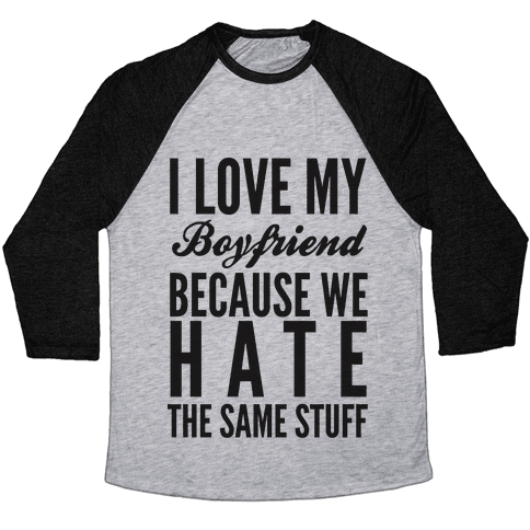 I Love My Boyfriend Because We Hate The Same Stuff Baseball Tee