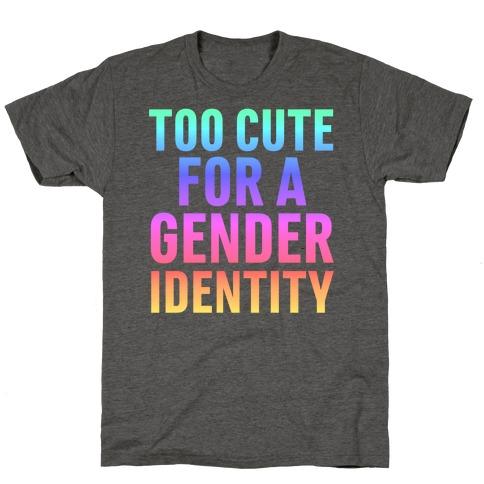 Too Cute For A Gender Identity T-Shirt
