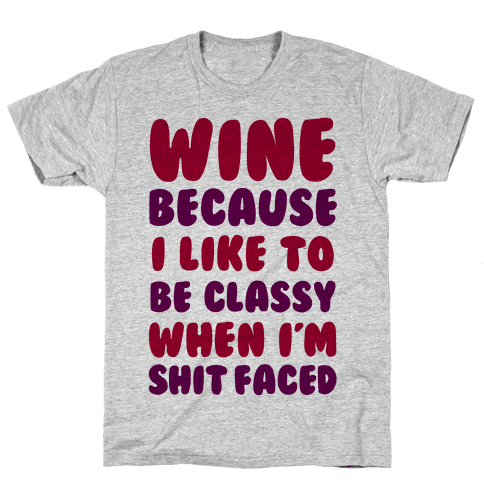 Wine Because I Like To Be Classy When I'm Shit Faced Mens T-Shirt