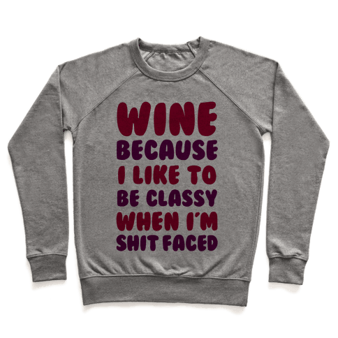 Wine Because I Like To Be Classy When I'm Shit Faced Pullover