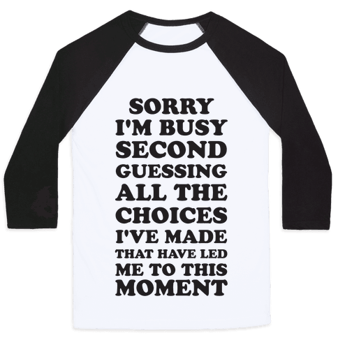 Sorry I'm Busy Second Guessing The Choices That Have Led Me to This Moment Baseball Tee